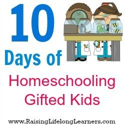 10 Days of Homeschooling Gifted Kids via RaisingLifelongLearners.com