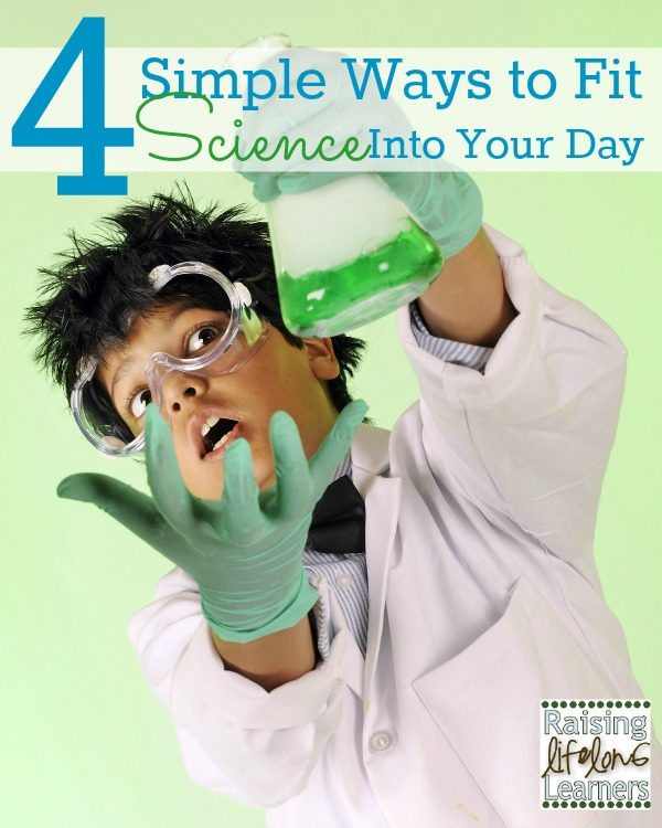 4 Simple Ways to Fit Science Into Your Day via www.RaisingLifelongLearners.com