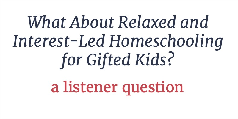 RLL 12: What About Relaxed and Interest-Led Homeschooling for Gifted Kids? | A Listener Question