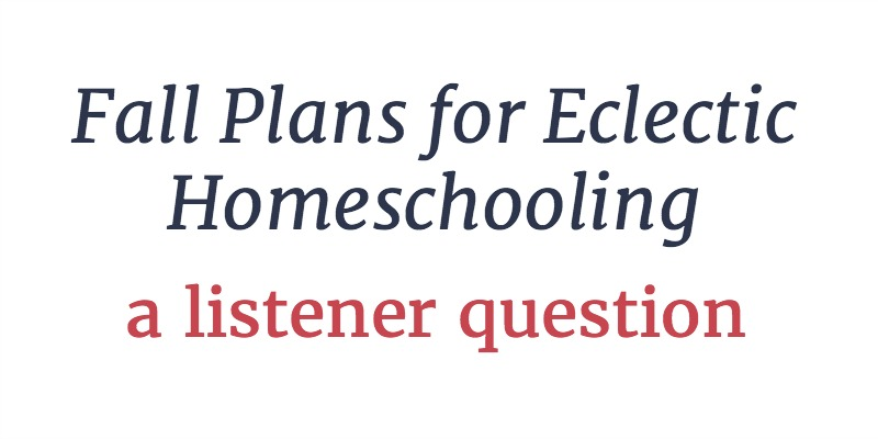 RLL 25: Fall Plans for Eclectic Homeschooling